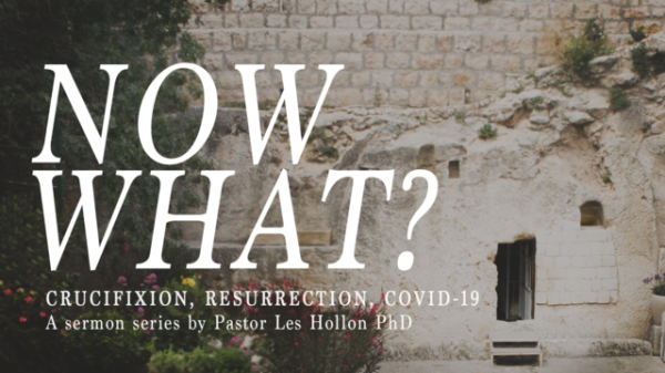 NOW WHAT? Crucifixion, Resurrection, COVID-19